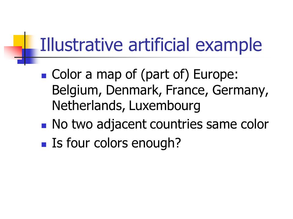 Illustrative artificial example Color a map of (part of) Europe: Belgium, Denmark, France, Germany, Netherlands, Luxembourg No two adjacent countries same color Is four colors enough