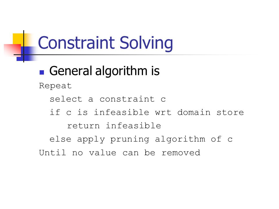 Constraint Solving General algorithm is Repeat select a constraint c if c is infeasible wrt domain store return infeasible else apply pruning algorithm of c Until no value can be removed