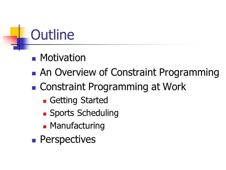 Outline Motivation An Overview of Constraint Programming Constraint Programming at Work Getting Started Sports Scheduling Manufacturing Perspectives