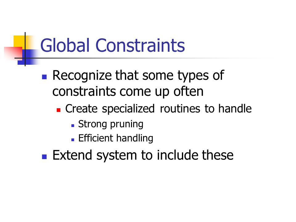 Global Constraints Recognize that some types of constraints come up often Create specialized routines to handle Strong pruning Efficient handling Extend system to include these