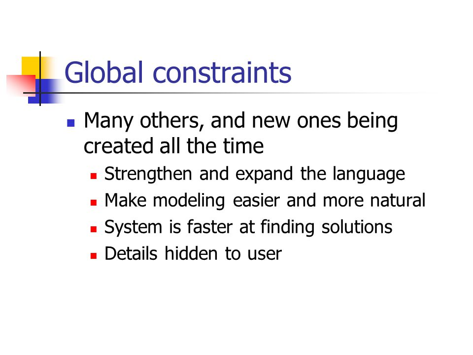 Global constraints Many others, and new ones being created all the time Strengthen and expand the language Make modeling easier and more natural System is faster at finding solutions Details hidden to user