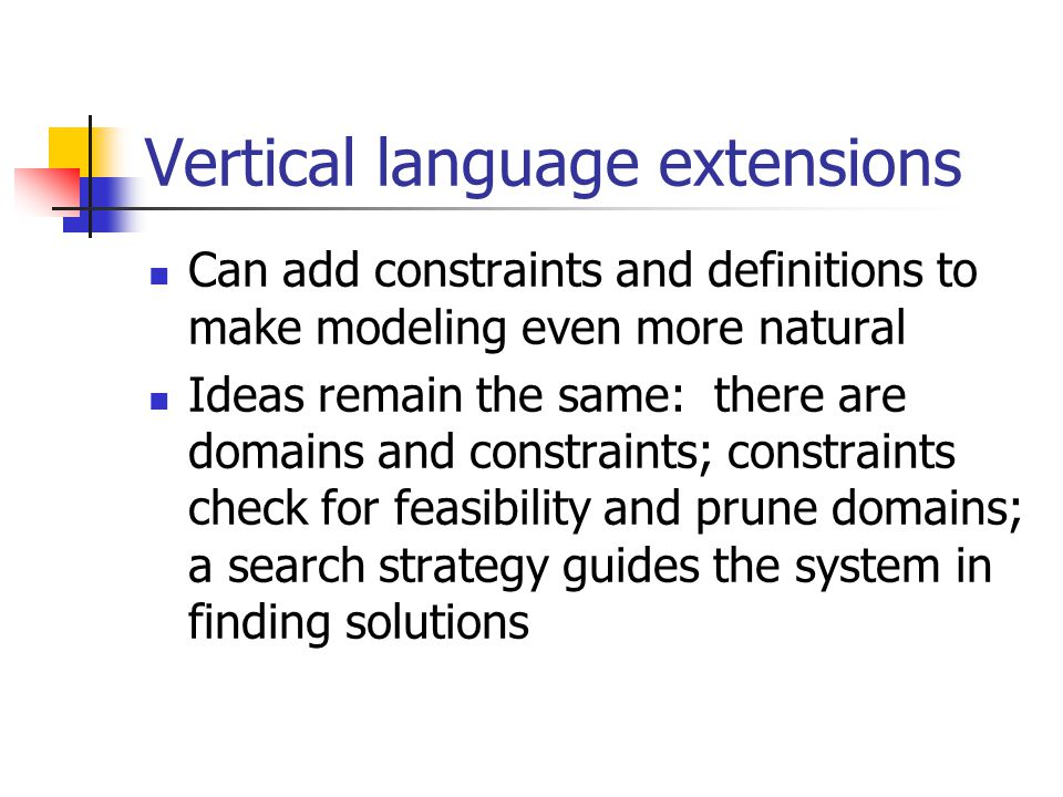 Vertical language extensions Can add constraints and definitions to make modeling even more natural Ideas remain the same: there are domains and constraints; constraints check for feasibility and prune domains; a search strategy guides the system in finding solutions