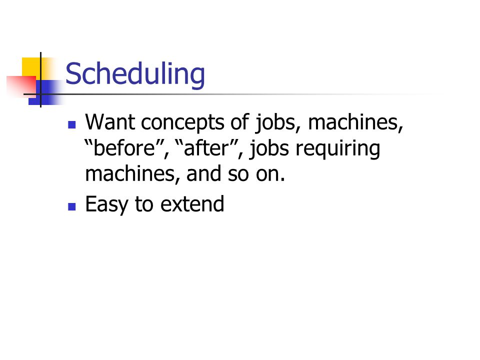 Scheduling Want concepts of jobs, machines, before , after , jobs requiring machines, and so on.
