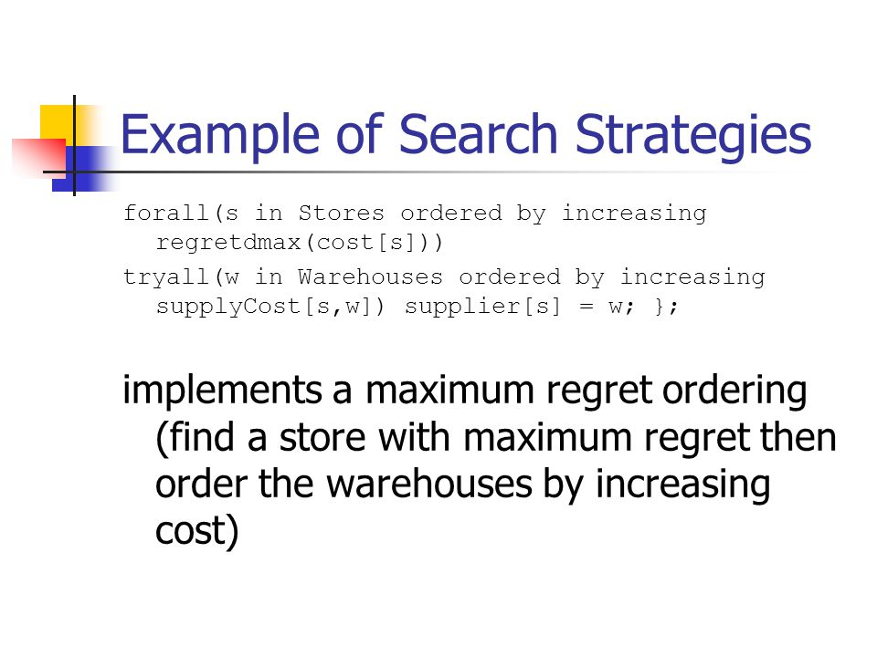Example of Search Strategies forall(s in Stores ordered by increasing regretdmax(cost[s])) tryall(w in Warehouses ordered by increasing supplyCost[s,w]) supplier[s] = w; }; implements a maximum regret ordering (find a store with maximum regret then order the warehouses by increasing cost)