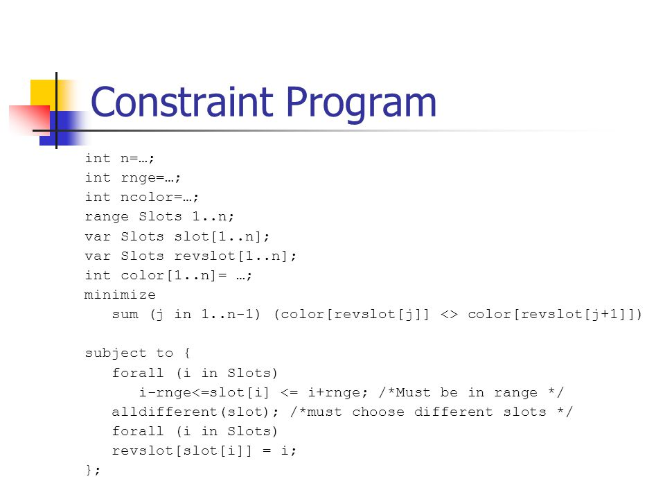 Constraint Program int n=…; int rnge=…; int ncolor=…; range Slots 1..n; var Slots slot[1..n]; var Slots revslot[1..n]; int color[1..n]= …; minimize sum (j in 1..n-1) (color[revslot[j]] <> color[revslot[j+1]]) subject to { forall (i in Slots) i-rnge<=slot[i] <= i+rnge; /*Must be in range */ alldifferent(slot); /*must choose different slots */ forall (i in Slots) revslot[slot[i]] = i; };