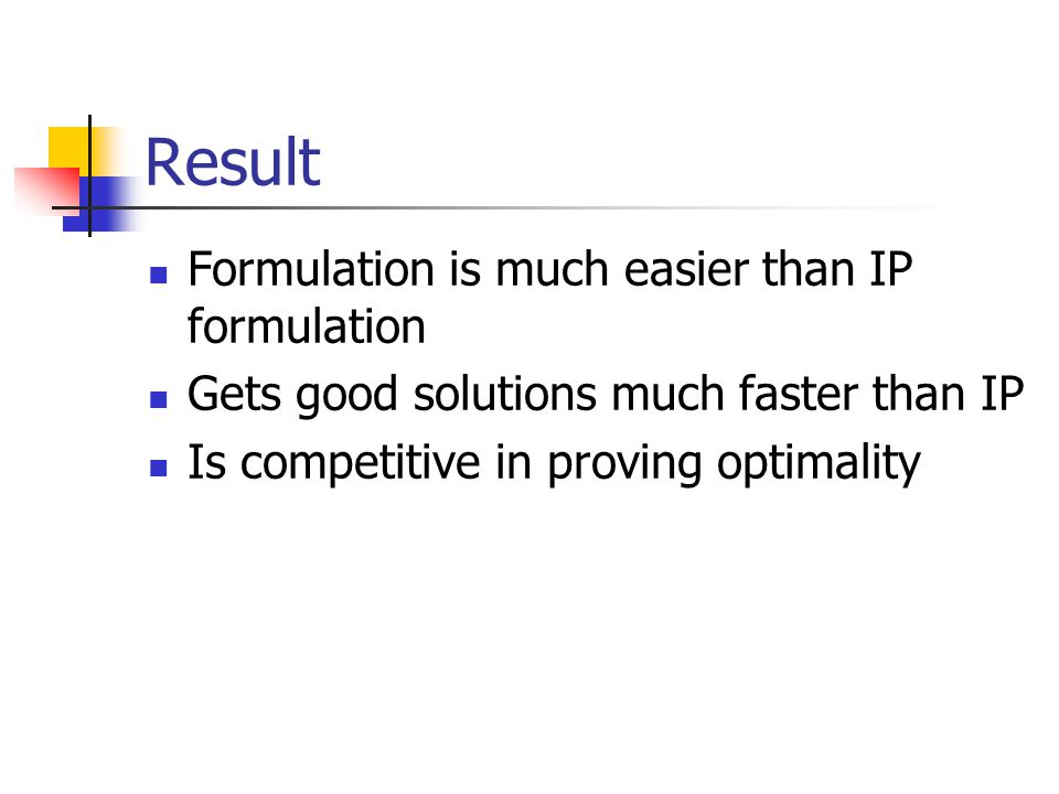Result Formulation is much easier than IP formulation Gets good solutions much faster than IP Is competitive in proving optimality