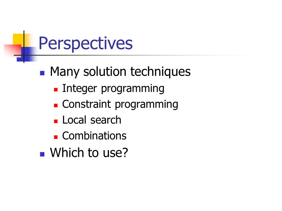Perspectives Many solution techniques Integer programming Constraint programming Local search Combinations Which to use