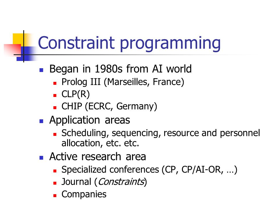 Began in 1980s from AI world Prolog III (Marseilles, France) CLP(R) CHIP (ECRC, Germany) Application areas Scheduling, sequencing, resource and personnel allocation, etc.