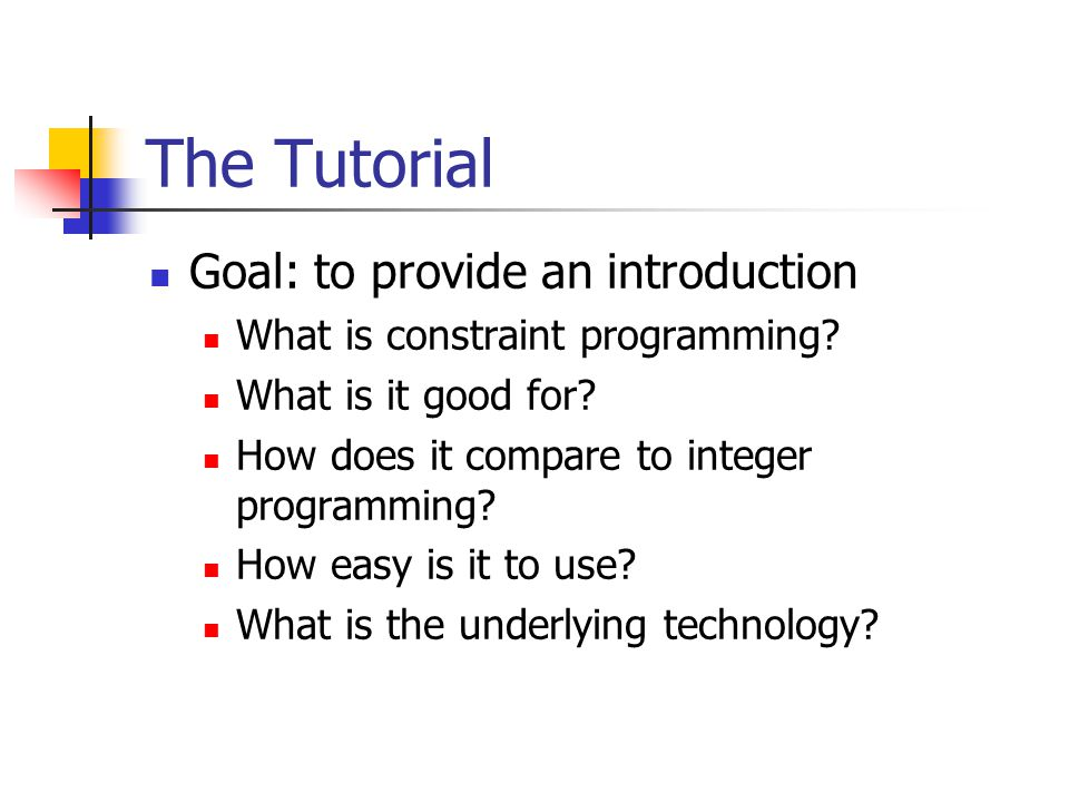 The Tutorial Goal: to provide an introduction What is constraint programming.