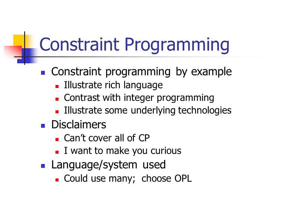 Constraint Programming Constraint programming by example Illustrate rich language Contrast with integer programming Illustrate some underlying technologies Disclaimers Can't cover all of CP I want to make you curious Language/system used Could use many; choose OPL