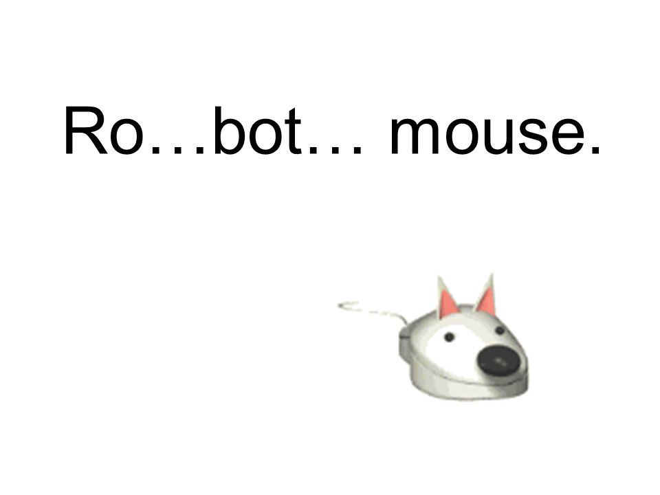 Ro…bot… mouse.