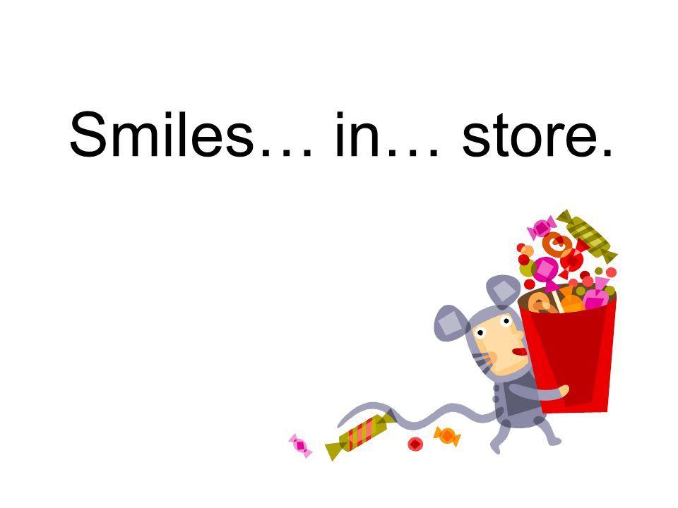 Smiles… in… store.