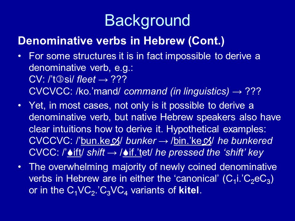 Background Denominative verbs in Hebrew (Cont.) For some structures it is in fact impossible to derive a denominative verb, e.g.: CV: /'t  si/ fleet → ??.