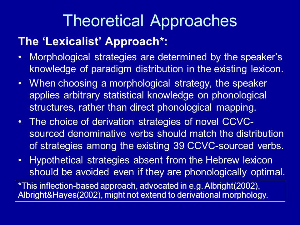 Theoretical Approaches The 'Lexicalist' Approach*: Morphological strategies are determined by the speaker's knowledge of paradigm distribution in the existing lexicon.