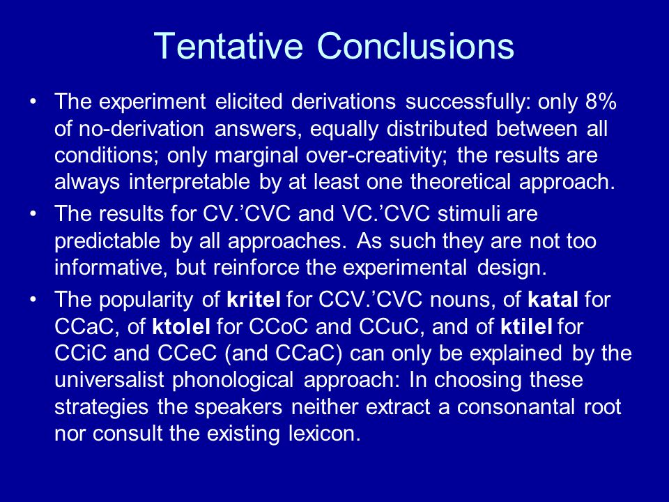 Tentative Conclusions The experiment elicited derivations successfully: only 8% of no-derivation answers, equally distributed between all conditions; only marginal over-creativity; the results are always interpretable by at least one theoretical approach.