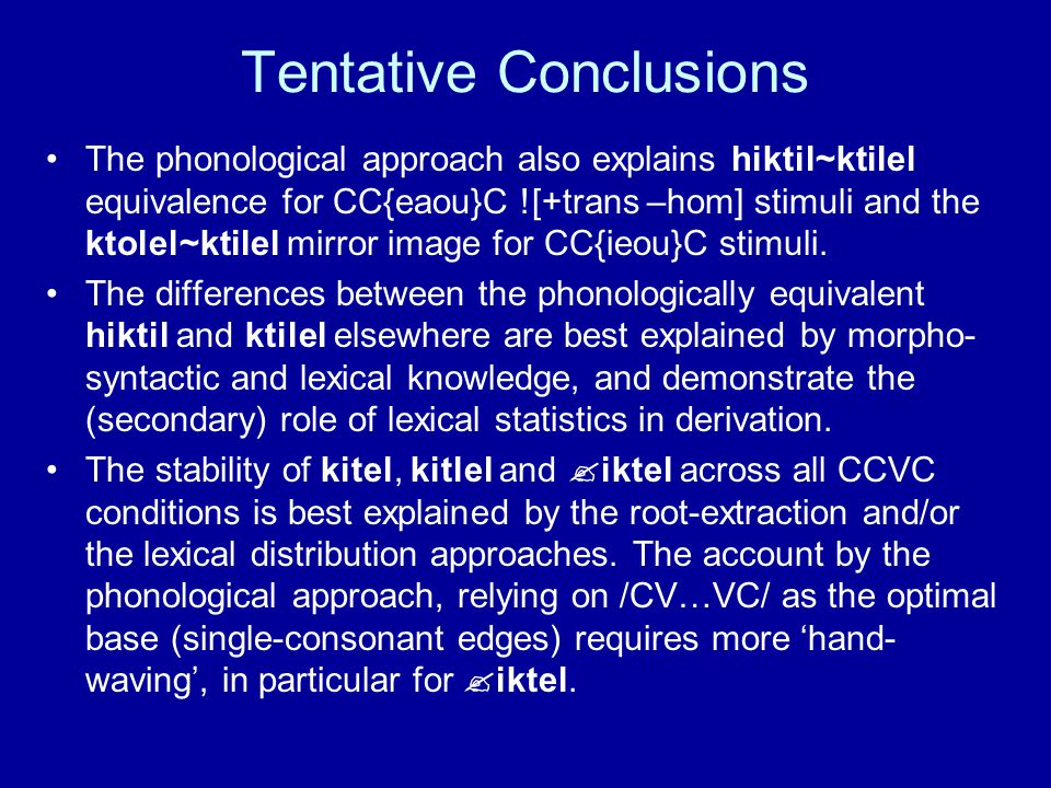 Tentative Conclusions The phonological approach also explains hiktil~ktilel equivalence for CC{eaou}C ![+trans –hom] stimuli and the ktolel~ktilel mirror image for CC{ieou}C stimuli.