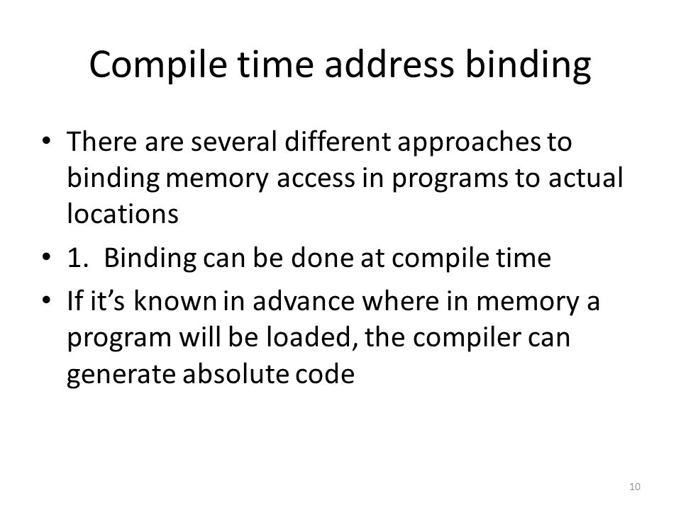 Compile time address binding There are several different approaches to binding memory access in programs to actual locations 1.
