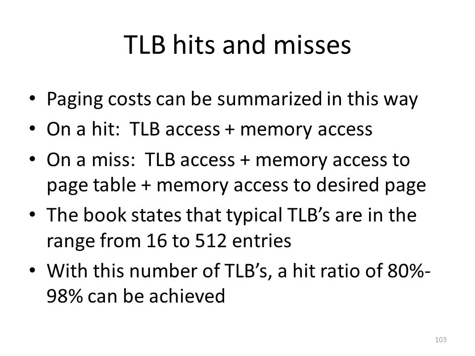 TLB hits and misses Paging costs can be summarized in this way On a hit: TLB access + memory access On a miss: TLB access + memory access to page table + memory access to desired page The book states that typical TLB's are in the range from 16 to 512 entries With this number of TLB's, a hit ratio of 80%- 98% can be achieved 103