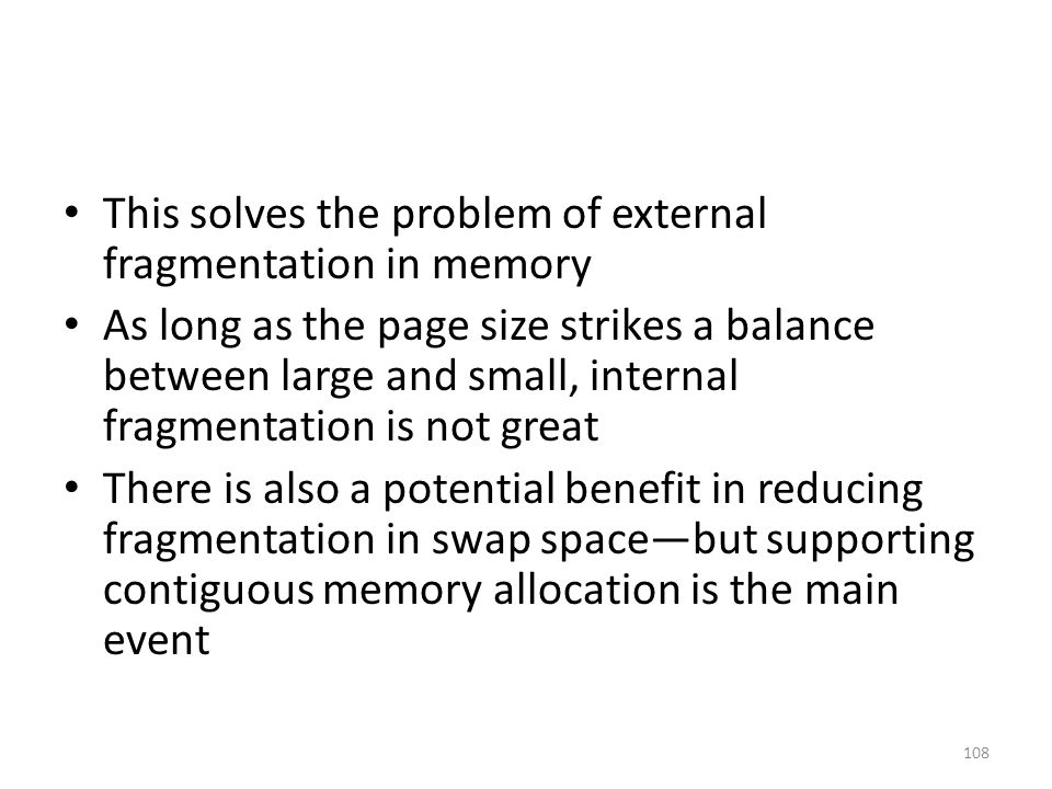 This solves the problem of external fragmentation in memory As long as the page size strikes a balance between large and small, internal fragmentation is not great There is also a potential benefit in reducing fragmentation in swap space—but supporting contiguous memory allocation is the main event 108