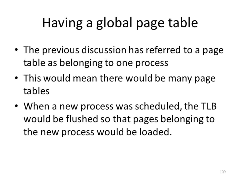 Having a global page table The previous discussion has referred to a page table as belonging to one process This would mean there would be many page tables When a new process was scheduled, the TLB would be flushed so that pages belonging to the new process would be loaded.