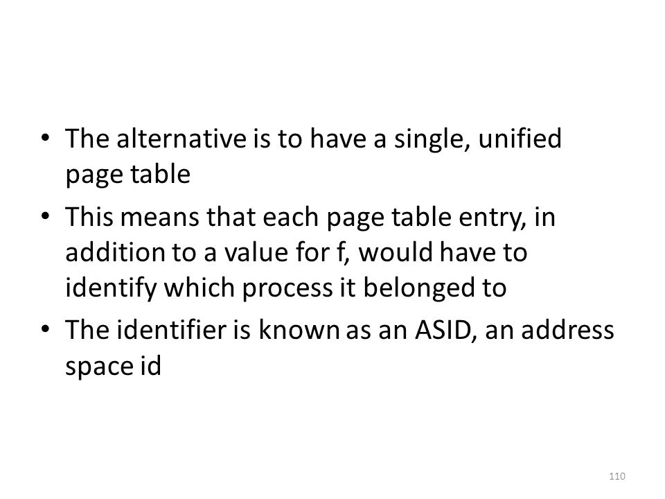 The alternative is to have a single, unified page table This means that each page table entry, in addition to a value for f, would have to identify which process it belonged to The identifier is known as an ASID, an address space id 110