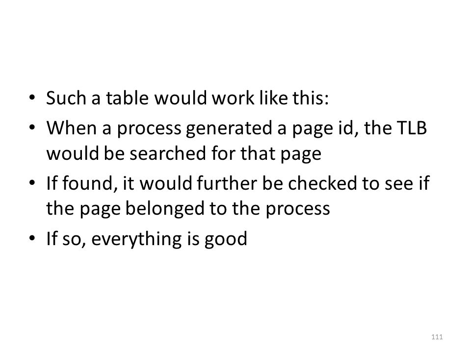 Such a table would work like this: When a process generated a page id, the TLB would be searched for that page If found, it would further be checked to see if the page belonged to the process If so, everything is good 111