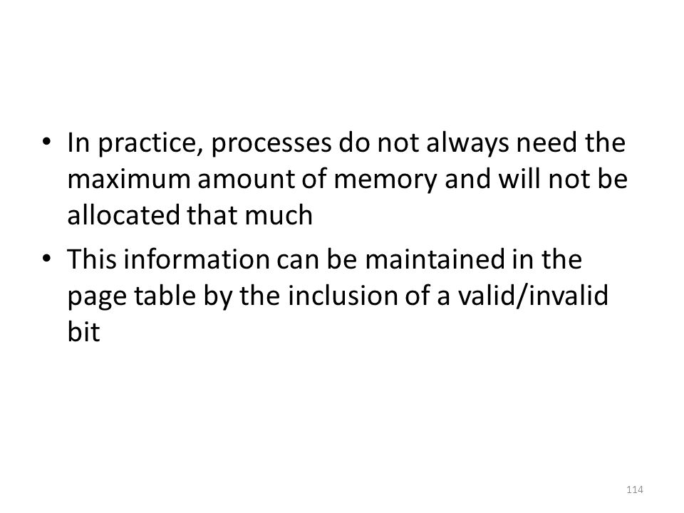 In practice, processes do not always need the maximum amount of memory and will not be allocated that much This information can be maintained in the page table by the inclusion of a valid/invalid bit 114