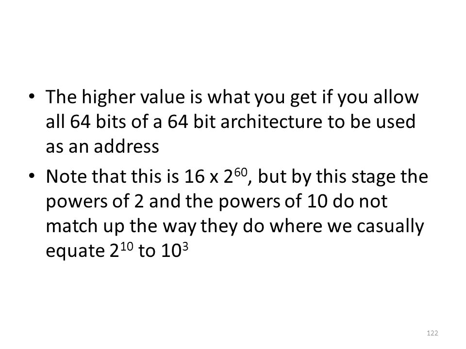 The higher value is what you get if you allow all 64 bits of a 64 bit architecture to be used as an address Note that this is 16 x 2 60, but by this stage the powers of 2 and the powers of 10 do not match up the way they do where we casually equate 2 10 to 10 3 122