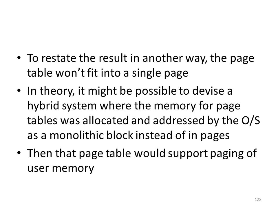 To restate the result in another way, the page table won't fit into a single page In theory, it might be possible to devise a hybrid system where the memory for page tables was allocated and addressed by the O/S as a monolithic block instead of in pages Then that page table would support paging of user memory 128