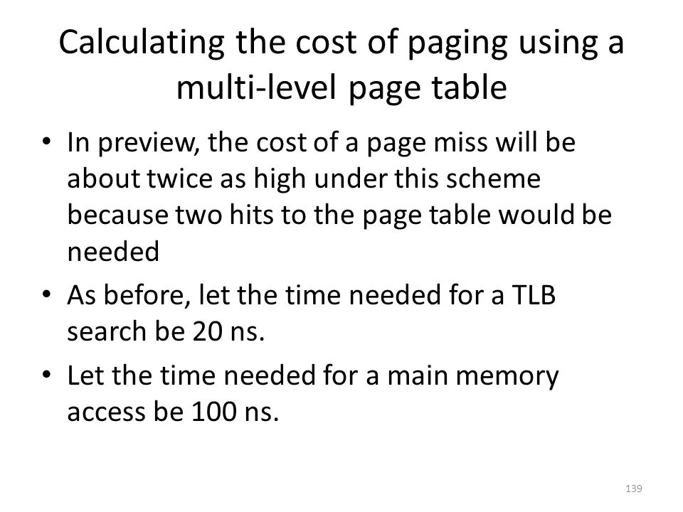 Calculating the cost of paging using a multi-level page table In preview, the cost of a page miss will be about twice as high under this scheme because two hits to the page table would be needed As before, let the time needed for a TLB search be 20 ns.