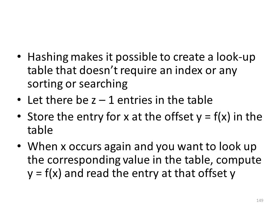 Hashing makes it possible to create a look-up table that doesn't require an index or any sorting or searching Let there be z – 1 entries in the table Store the entry for x at the offset y = f(x) in the table When x occurs again and you want to look up the corresponding value in the table, compute y = f(x) and read the entry at that offset y 149