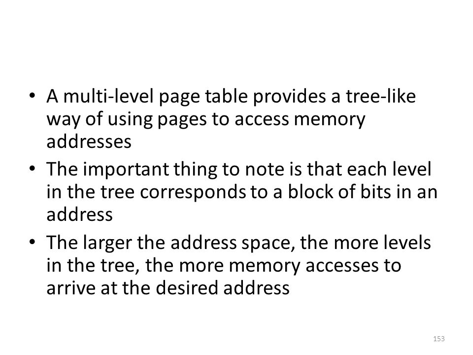 A multi-level page table provides a tree-like way of using pages to access memory addresses The important thing to note is that each level in the tree corresponds to a block of bits in an address The larger the address space, the more levels in the tree, the more memory accesses to arrive at the desired address 153