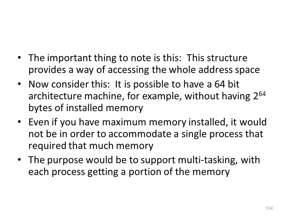 The important thing to note is this: This structure provides a way of accessing the whole address space Now consider this: It is possible to have a 64 bit architecture machine, for example, without having 2 64 bytes of installed memory Even if you have maximum memory installed, it would not be in order to accommodate a single process that required that much memory The purpose would be to support multi-tasking, with each process getting a portion of the memory 154
