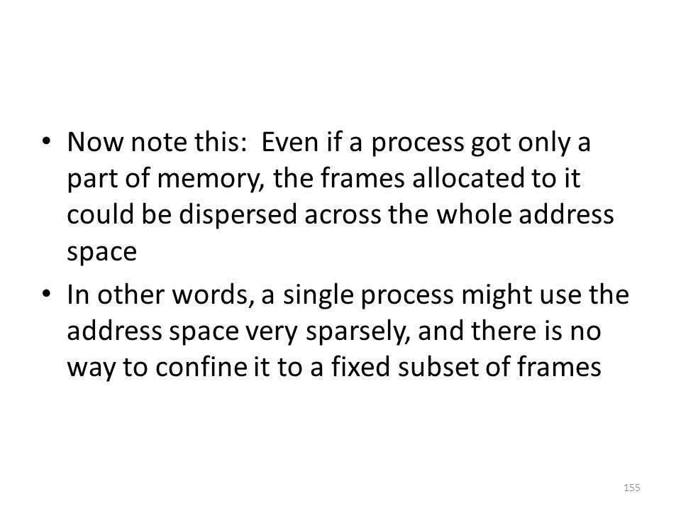 Now note this: Even if a process got only a part of memory, the frames allocated to it could be dispersed across the whole address space In other words, a single process might use the address space very sparsely, and there is no way to confine it to a fixed subset of frames 155