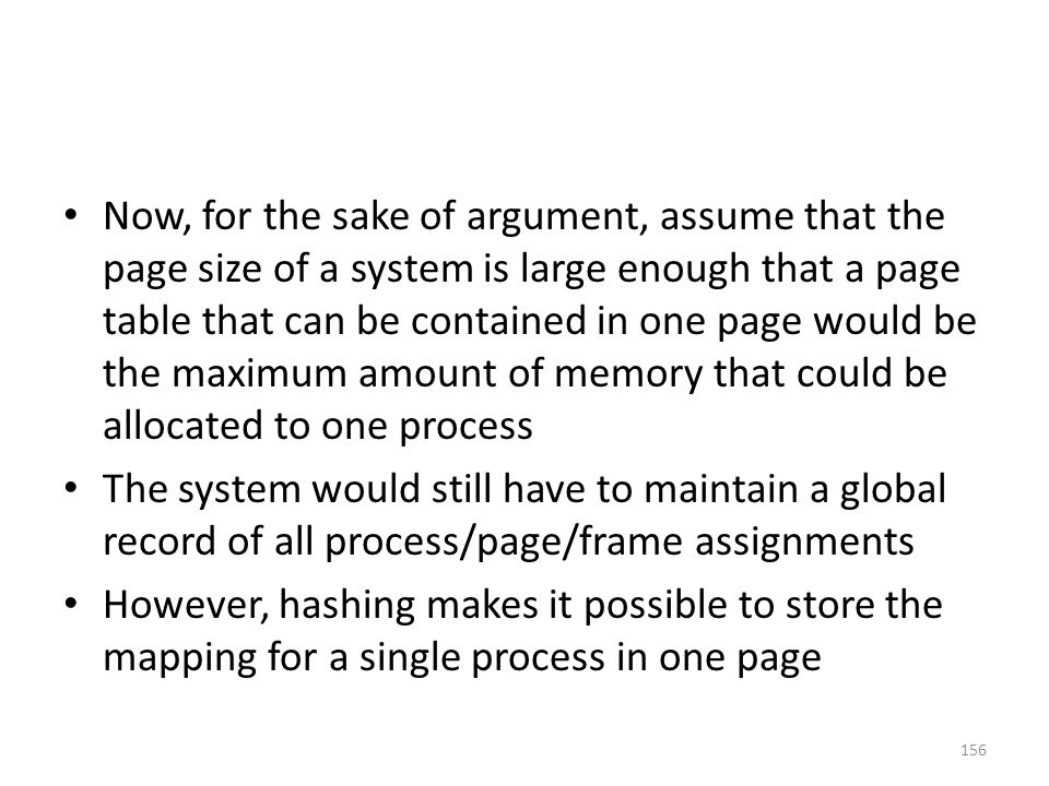 Now, for the sake of argument, assume that the page size of a system is large enough that a page table that can be contained in one page would be the maximum amount of memory that could be allocated to one process The system would still have to maintain a global record of all process/page/frame assignments However, hashing makes it possible to store the mapping for a single process in one page 156