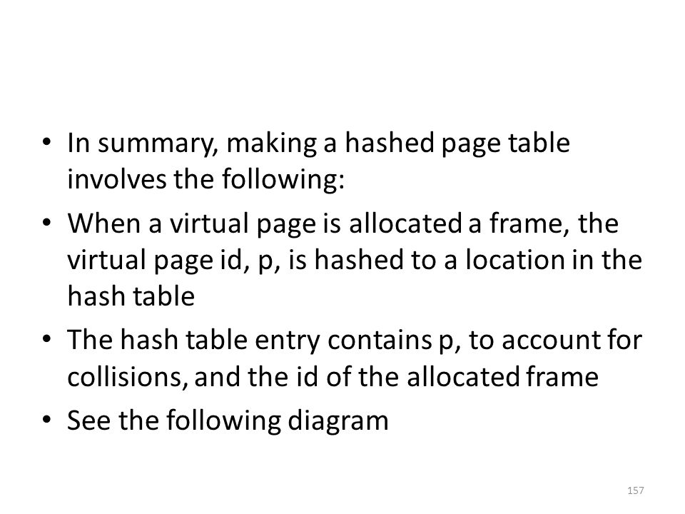 In summary, making a hashed page table involves the following: When a virtual page is allocated a frame, the virtual page id, p, is hashed to a location in the hash table The hash table entry contains p, to account for collisions, and the id of the allocated frame See the following diagram 157