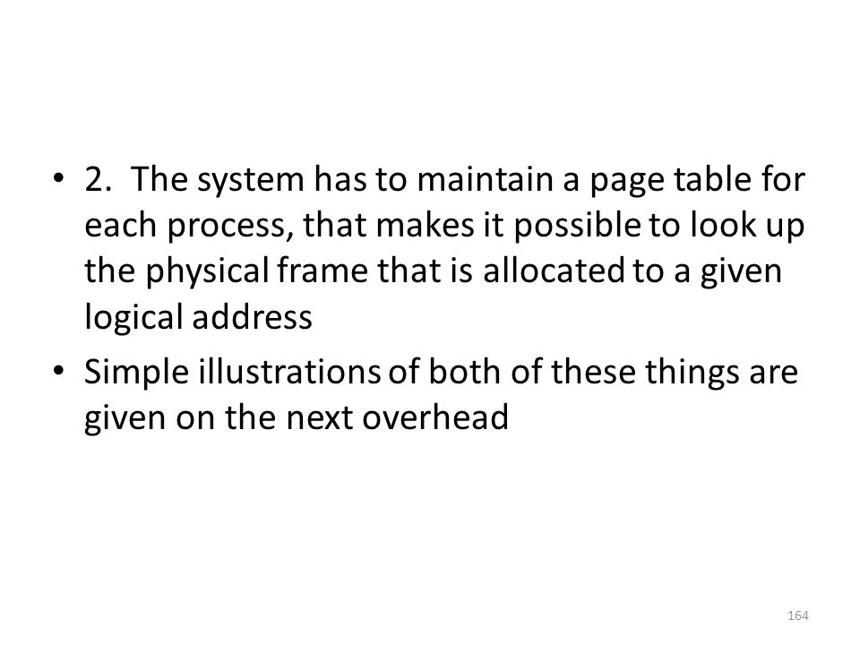 2. The system has to maintain a page table for each process, that makes it possible to look up the physical frame that is allocated to a given logical