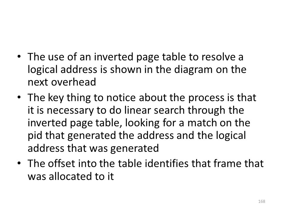 The use of an inverted page table to resolve a logical address is shown in the diagram on the next overhead The key thing to notice about the process is that it is necessary to do linear search through the inverted page table, looking for a match on the pid that generated the address and the logical address that was generated The offset into the table identifies that frame that was allocated to it 168