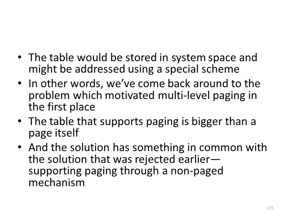 The table would be stored in system space and might be addressed using a special scheme In other words, we've come back around to the problem which motivated multi-level paging in the first place The table that supports paging is bigger than a page itself And the solution has something in common with the solution that was rejected earlier— supporting paging through a non-paged mechanism 175