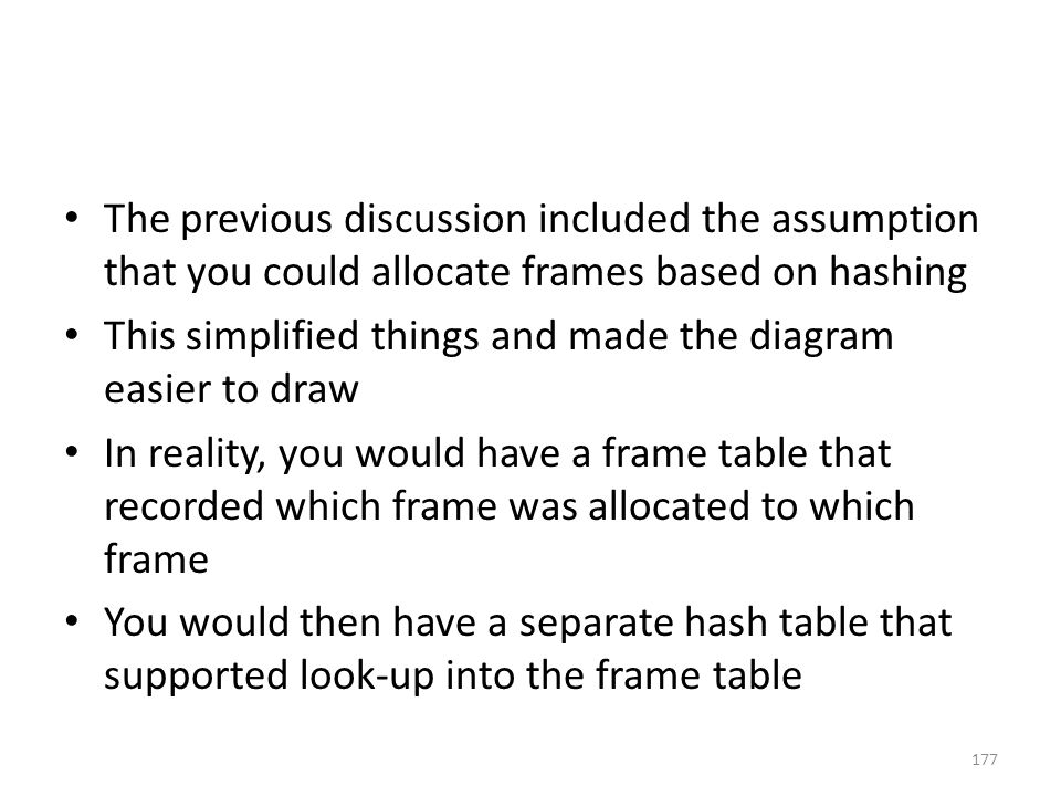 The previous discussion included the assumption that you could allocate frames based on hashing This simplified things and made the diagram easier to draw In reality, you would have a frame table that recorded which frame was allocated to which frame You would then have a separate hash table that supported look-up into the frame table 177