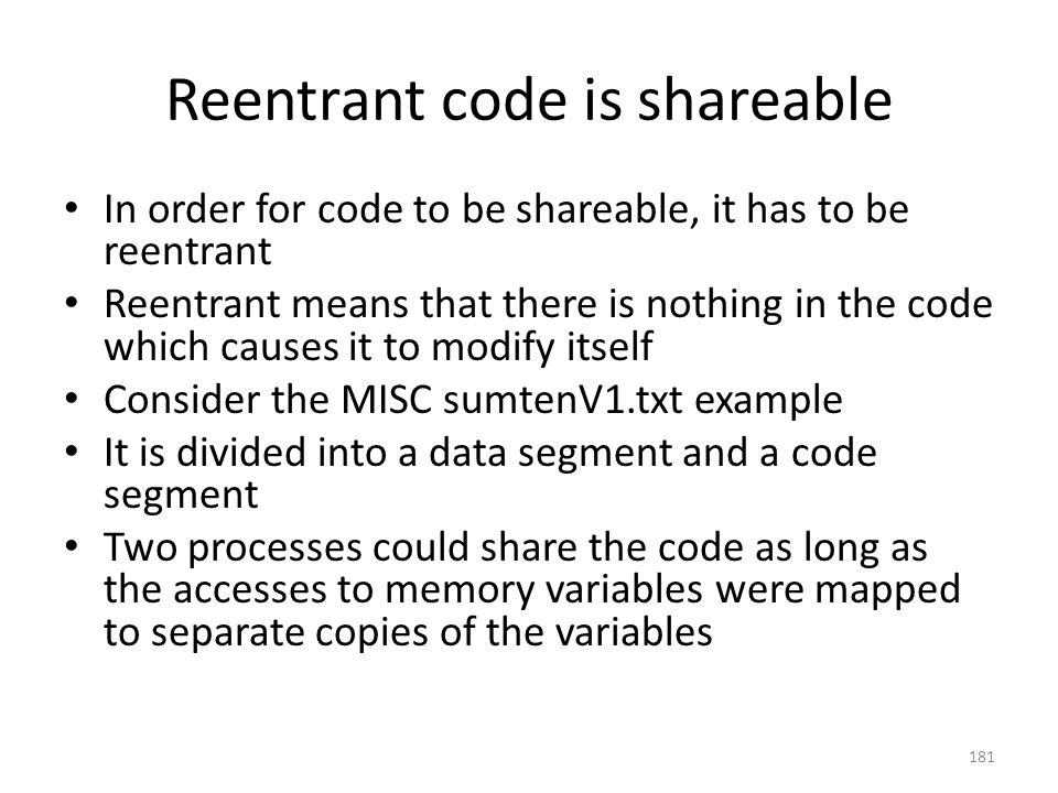 Reentrant code is shareable In order for code to be shareable, it has to be reentrant Reentrant means that there is nothing in the code which causes it to modify itself Consider the MISC sumtenV1.txt example It is divided into a data segment and a code segment Two processes could share the code as long as the accesses to memory variables were mapped to separate copies of the variables 181