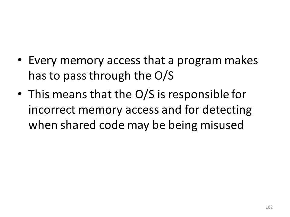 Every memory access that a program makes has to pass through the O/S This means that the O/S is responsible for incorrect memory access and for detecting when shared code may be being misused 182