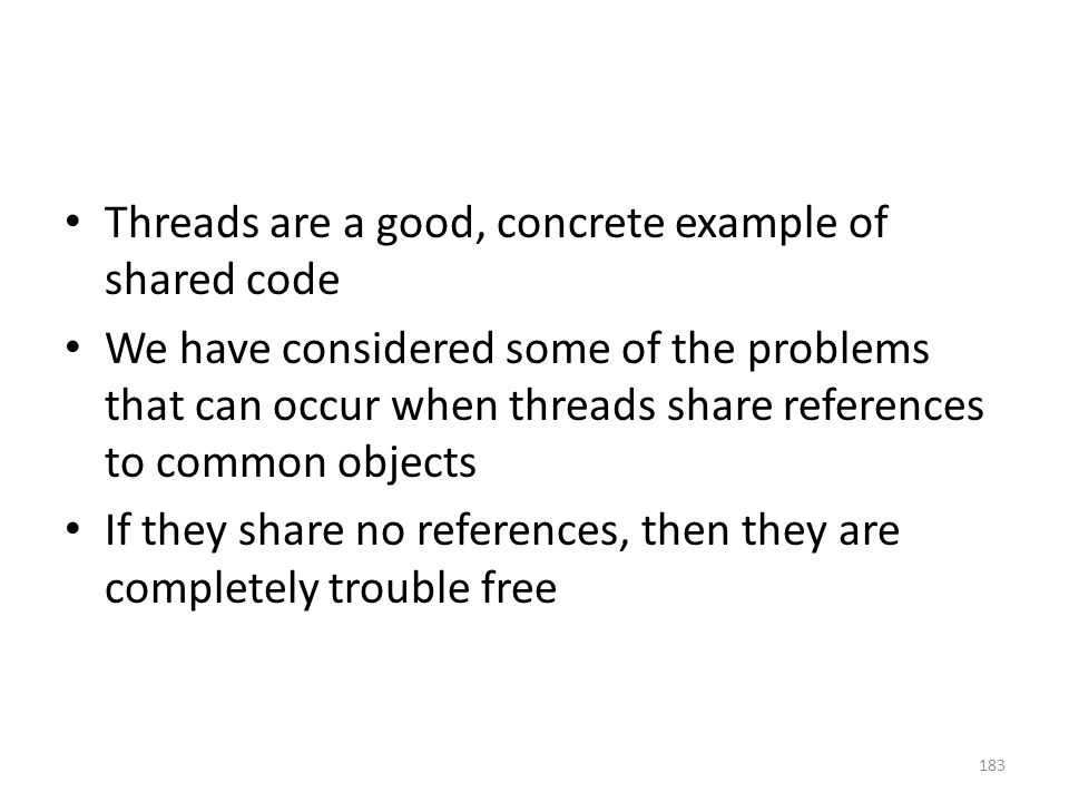 Threads are a good, concrete example of shared code We have considered some of the problems that can occur when threads share references to common objects If they share no references, then they are completely trouble free 183