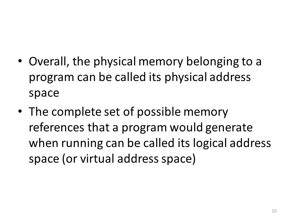 Overall, the physical memory belonging to a program can be called its physical address space The complete set of possible memory references that a program would generate when running can be called its logical address space (or virtual address space) 19