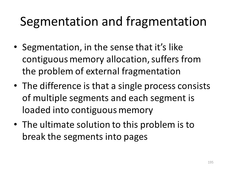 Segmentation and fragmentation Segmentation, in the sense that it's like contiguous memory allocation, suffers from the problem of external fragmentation The difference is that a single process consists of multiple segments and each segment is loaded into contiguous memory The ultimate solution to this problem is to break the segments into pages 195