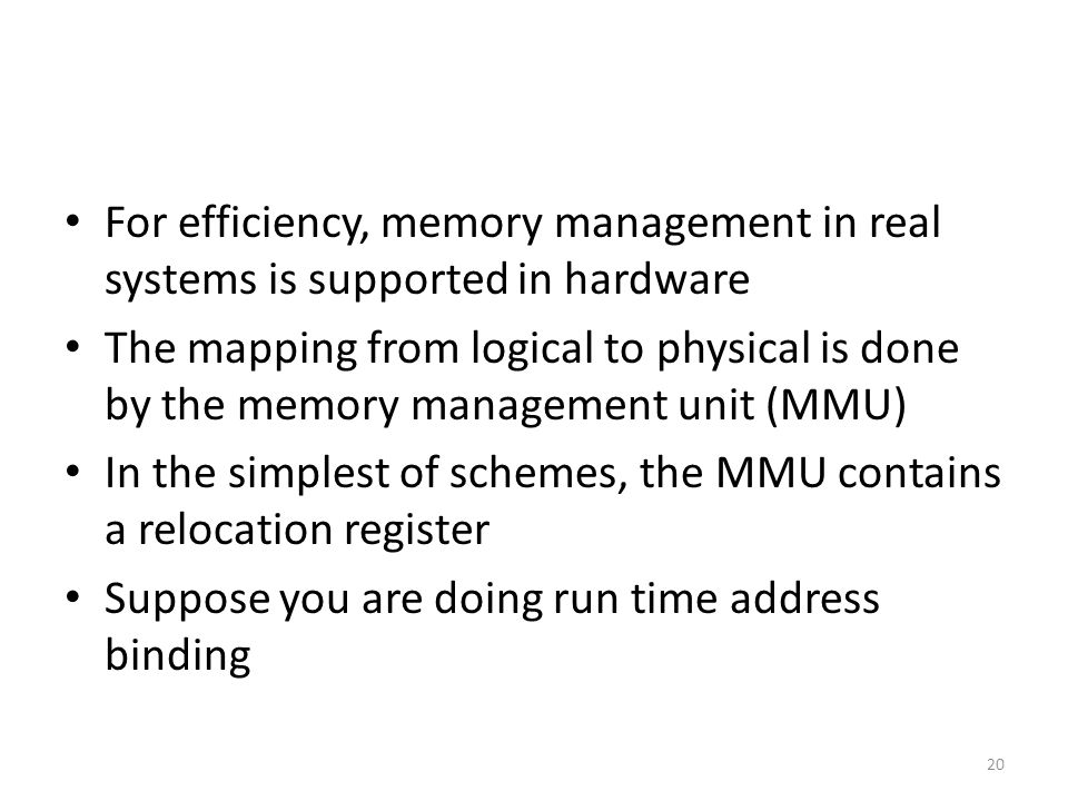 For efficiency, memory management in real systems is supported in hardware The mapping from logical to physical is done by the memory management unit (MMU) In the simplest of schemes, the MMU contains a relocation register Suppose you are doing run time address binding 20