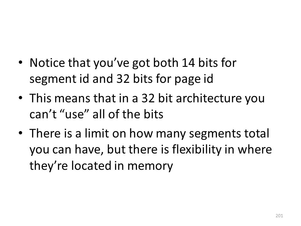 Notice that you've got both 14 bits for segment id and 32 bits for page id This means that in a 32 bit architecture you can't use all of the bits There is a limit on how many segments total you can have, but there is flexibility in where they're located in memory 201
