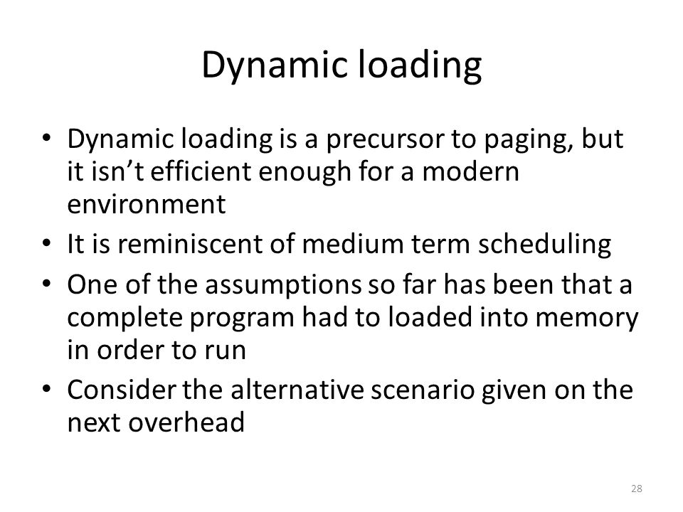Dynamic loading Dynamic loading is a precursor to paging, but it isn't efficient enough for a modern environment It is reminiscent of medium term scheduling One of the assumptions so far has been that a complete program had to loaded into memory in order to run Consider the alternative scenario given on the next overhead 28