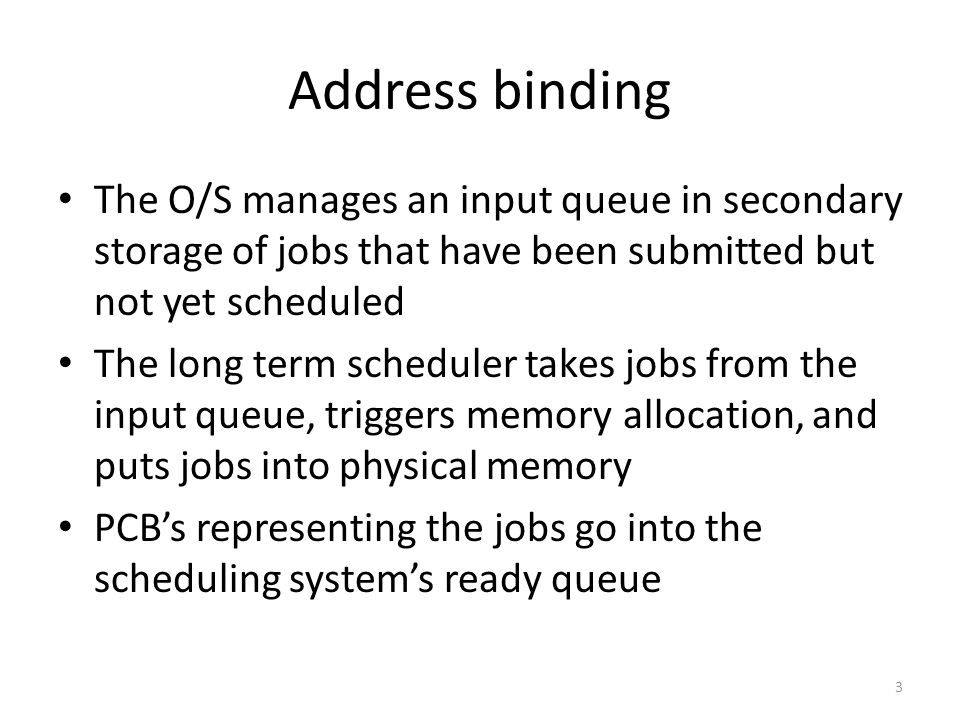 Address binding The O/S manages an input queue in secondary storage of jobs that have been submitted but not yet scheduled The long term scheduler takes jobs from the input queue, triggers memory allocation, and puts jobs into physical memory PCB's representing the jobs go into the scheduling system's ready queue 3