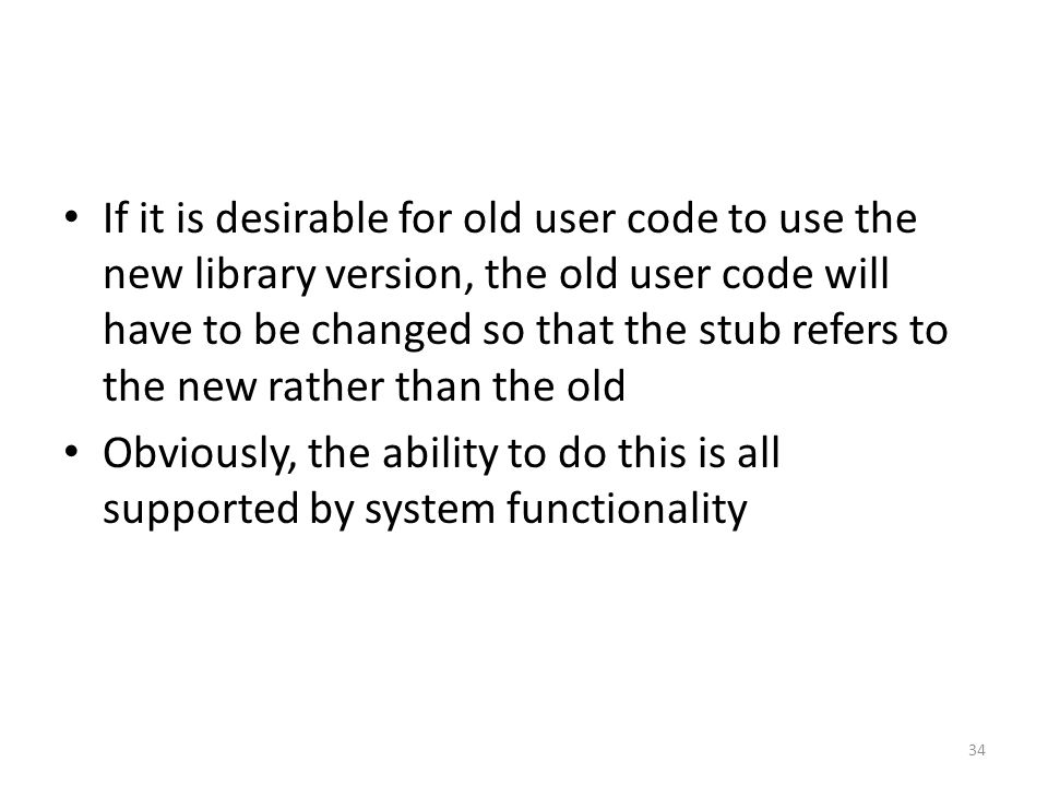 If it is desirable for old user code to use the new library version, the old user code will have to be changed so that the stub refers to the new rather than the old Obviously, the ability to do this is all supported by system functionality 34
